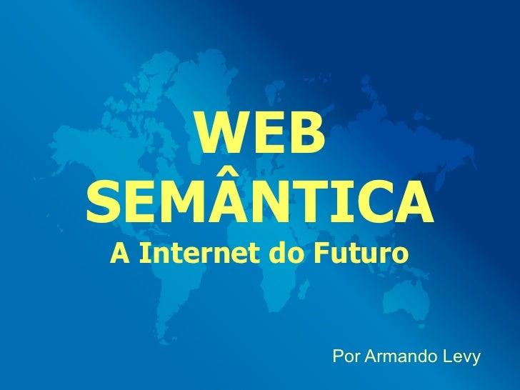 WEB SEMÂNTICA A Internet do Futuro                 Por Armando Levy