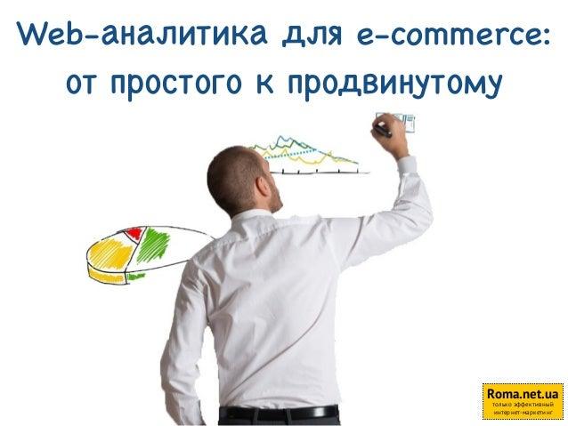 Web-аналитика для e-commerce:  от простого к продвинутому  Roma.net.ua  только эффективный  1 интернет-маркетинг