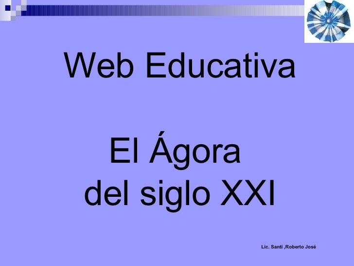 Web Educativa El Ágora  del siglo XXI Lic. Santi ,Roberto José
