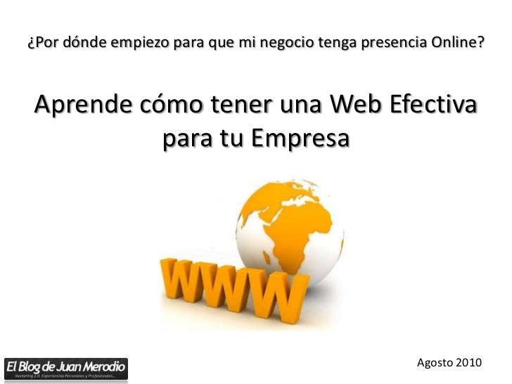 ¿Por dónde empiezo para que mi negocio tenga presencia Online?Aprende cómo tener una Web Efectiva para tu Empresa<br />Ago...