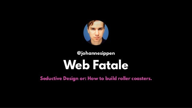 @johannesippen Web Fatale Seductive Design or: How to build roller coasters.