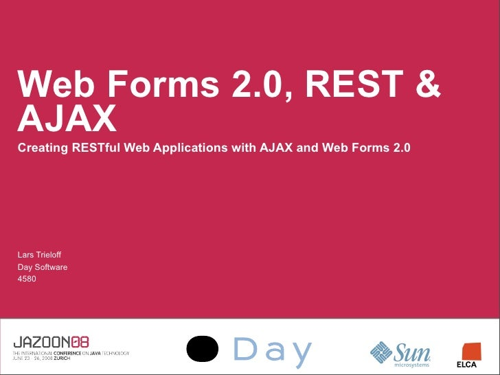 Web Forms 2.0, REST  AJAX Creating RESTful Web Applications with AJAX and Web Forms 2.0     Lars Trieloff Day Software 4580