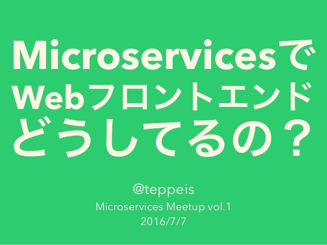 Microservices Web @teppeis Microservices Meetup vol.1 2016/7/7