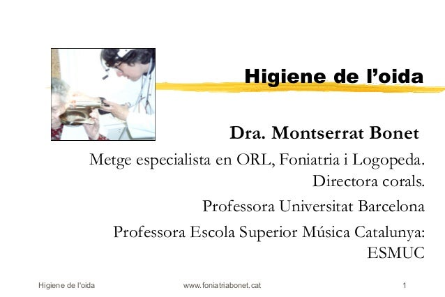 Higiene de l'oida                                         Dra. Montserrat Bonet               Metge especialista en ORL, F...