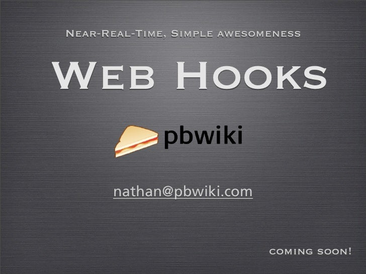 Near-Real-Time, Simple awesomeness    Web Hooks        nathan@pbwiki.com                                coming soon!