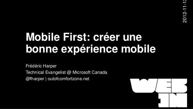 2012-11-1Mobile First: créer unebonne expérience mobileFrédéric HarperTechnical Evangelist @ Microsoft Canada@fharper | ou...