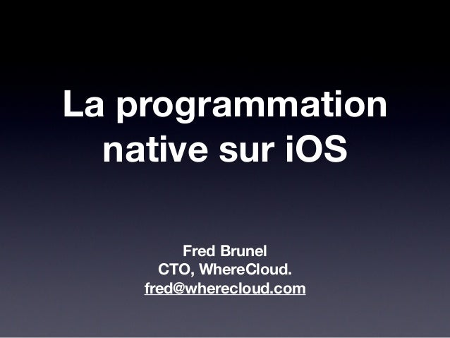 La programmation native sur iOS Fred Brunel CTO, WhereCloud. fred@wherecloud.com