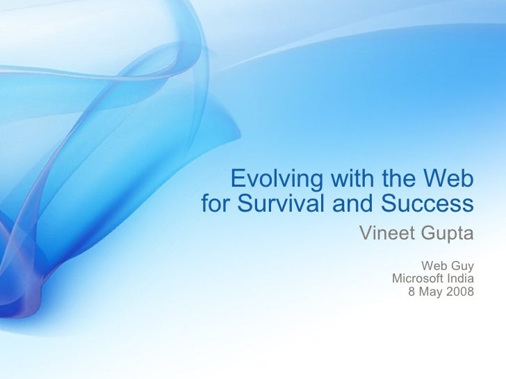 Evolving with the Web for Survival and Success Vineet Gupta Web Guy Microsoft India 8 May 2008