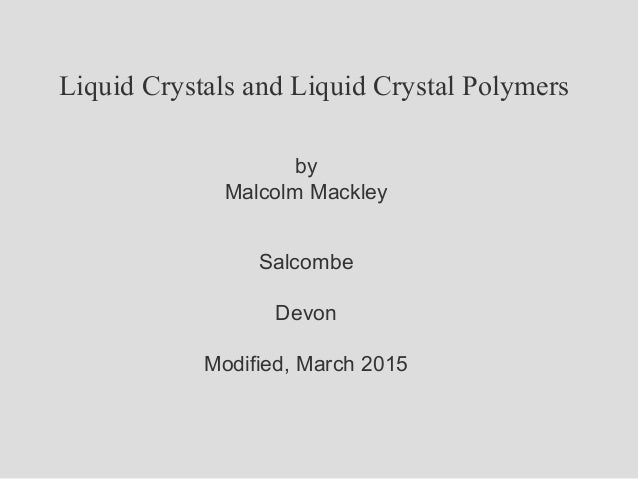 Liquid Crystals and Liquid Crystal Polymers by Malcolm Mackley Salcombe Devon Modified, March 2015