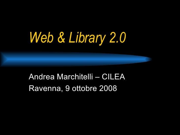 Web & Library 2.0 Andrea Marchitelli – CILEA Ravenna, 9 ottobre 2008