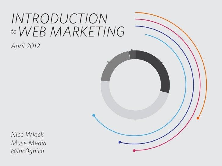 INTRODUCTIONto WEB MARKETINGApril 2012Nico WlockMuse Media@inc0gnico