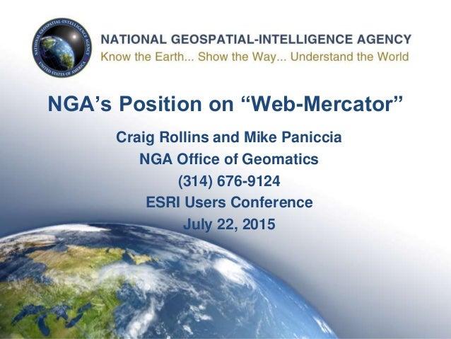 "1 NGA's Position on ""Web-Mercator"" Craig Rollins and Mike Paniccia NGA Office of Geomatics (314) 676-9124 ESRI Users Confe..."