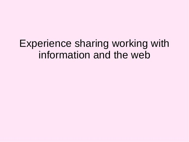 Experience sharing working with information and the web