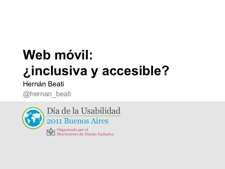 Web móvil:  ¿inclusiva y accesible? <ul><li>Hernán Beati </li></ul><ul><ul><li>@hernan_beati </li></ul></ul>