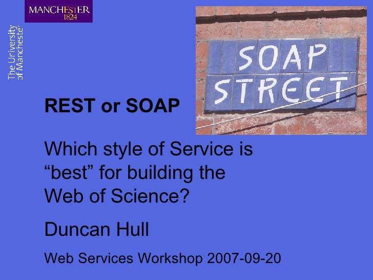 """REST or SOAP Which style of  Service is """"best"""" for building the  Web of Science? Duncan Hull Web Services Workshop 2007-09..."""