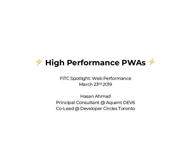 ⚡ High Performance PWAs ⚡ FITC Spotlight: Web Performance March 23rd 2019 Hasan Ahmad Principal Consultant @ Aquent DEV6 C...