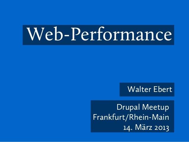 Web-Performance               Walter Ebert            Drupal Meetup      Frankfurt/Rhein-Main              14. März 2013