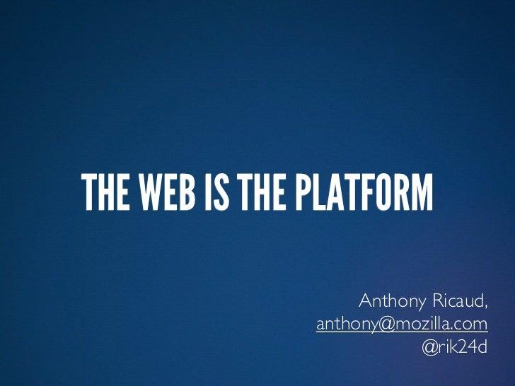 THE WEB IS THE PLATFORM                    Anthony Ricaud,               anthony@mozilla.com                          @rik...