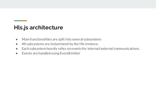 Hls.js architecture ● Main functionalities are split into several subsystems ● All subsystems are instantiated by the Hls ...