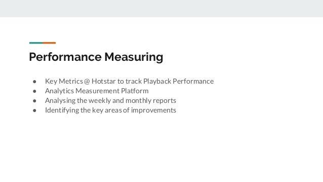 Performance Measuring ● Key Metrics @ Hotstar to track Playback Performance ● Analytics Measurement Platform ● Analysing t...