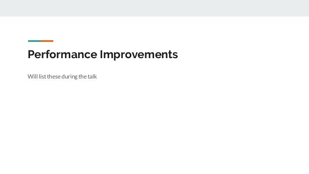 Performance Improvements Will list these during the talk