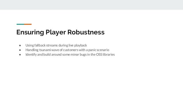 Ensuring Player Robustness ● Using fallback streams during live playback ● Handling tsunami wave of customers with a panic...