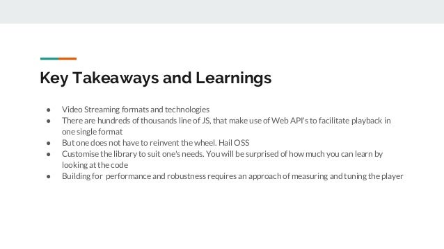 Key Takeaways and Learnings ● Video Streaming formats and technologies ● There are hundreds of thousands line of JS, that ...