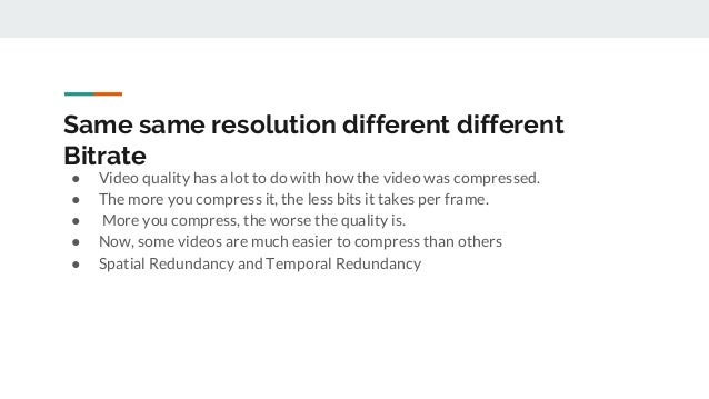 Same same resolution different different Bitrate ● Video quality has a lot to do with how the video was compressed. ● The ...