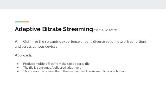 Adaptive Bitrate Streaming(a.k.a Auto Mode) Aim: Optimize the streaming experience under a diverse set of network conditio...