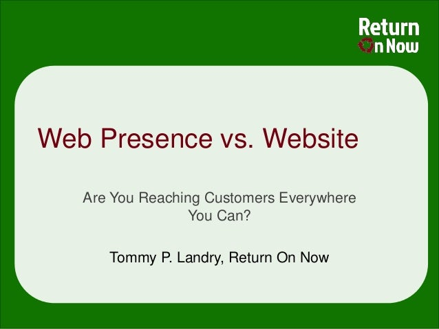 Web Presence vs. Website   Are You Reaching Customers Everywhere                  You Can?      Tommy P. Landry, Return On...