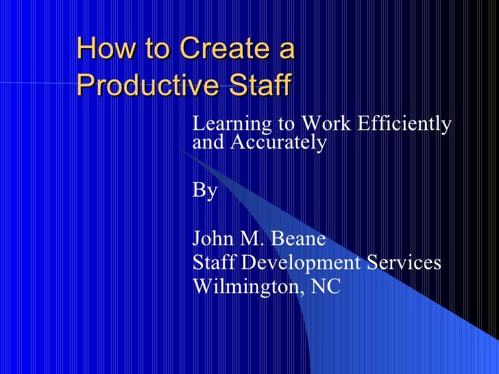 How to Create a  Productive Staff Learning to Work Efficiently and Accurately By John M. Beane Staff Development Services ...