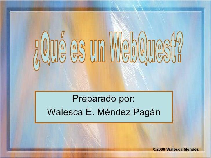 Preparado por: Walesca E. Méndez Pagán ¿Qué es un WebQuest? ©2008 Walesca Méndez
