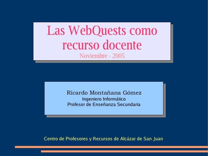 Las WebQuests como recurso docente Noviembre - 2005 Centro de Profesores y Recursos de Alcázar de San Juan
