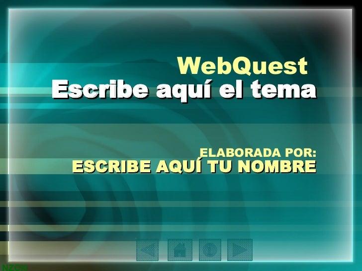 WebQuest  Escribe aquí el tema ELABORADA POR: ESCRIBE AQUÍ TU NOMBRE