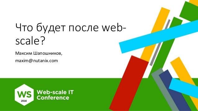 Что будет после web- scale? Максим Шапошников, maxim@nutanix.com