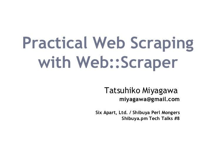 Practical Web Scraping with Web::Scraper Tatsuhiko Miyagawa   [email_address] Six Apart, Ltd. / Shibuya Perl Mongers Shibu...