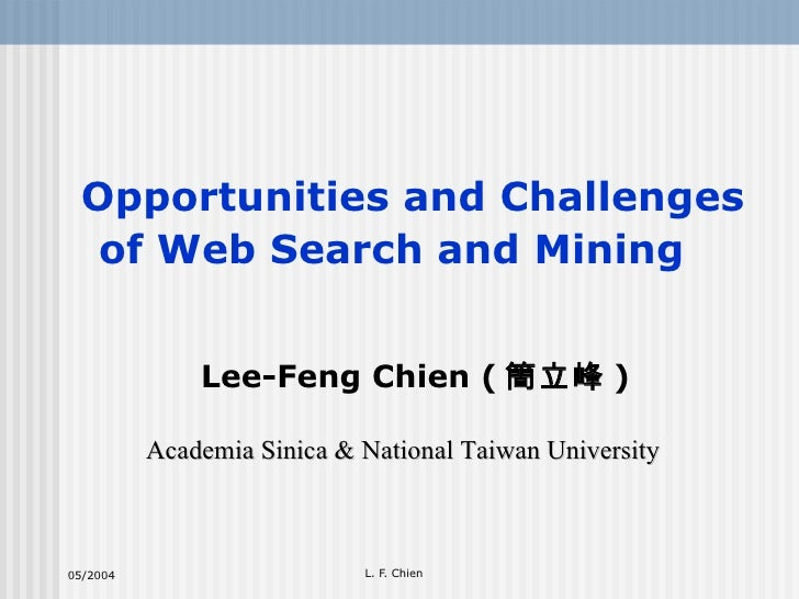 Opportunities and Challenges of Web Search and Mining   Lee-Feng Chien ( 簡立峰 ) Academia Sinica & National Taiwan University