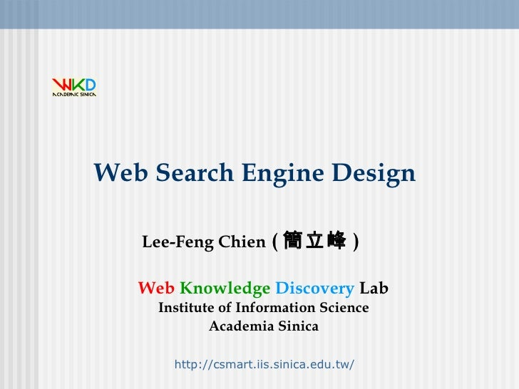 Web Search Engine Design Lee-Feng Chien  ( 簡立峰 ) Web   Knowledge   Discovery  Lab Institute of Information Science Academi...