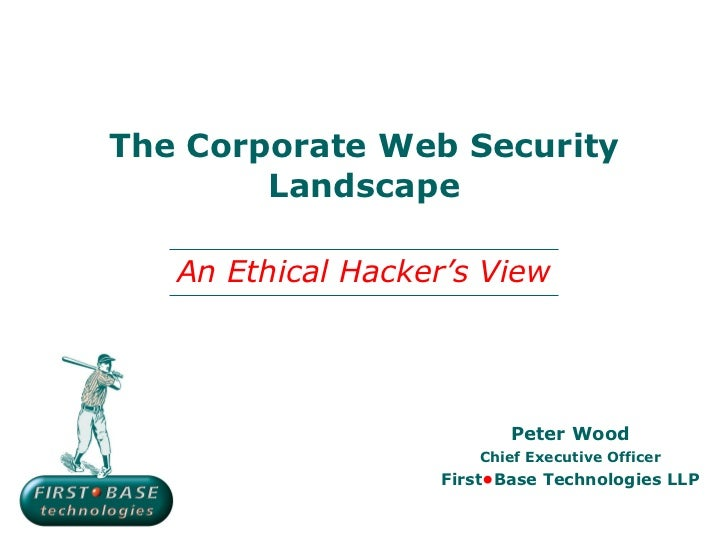The Corporate Web Security Landscape Peter Wood Chief Executive Officer First • Base Technologies LLP An Ethical Hacker's ...