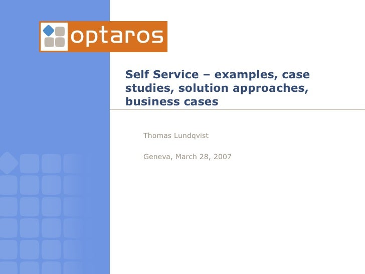 Self Service – examples, case studies, solution approaches, business cases <ul><ul><li>Thomas Lundqvist </li></ul></ul><ul...