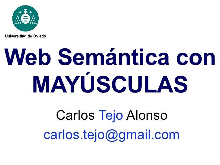 Web Semántica con MAYÚSCULAS Carlos  Tejo  Alonso [email_address]
