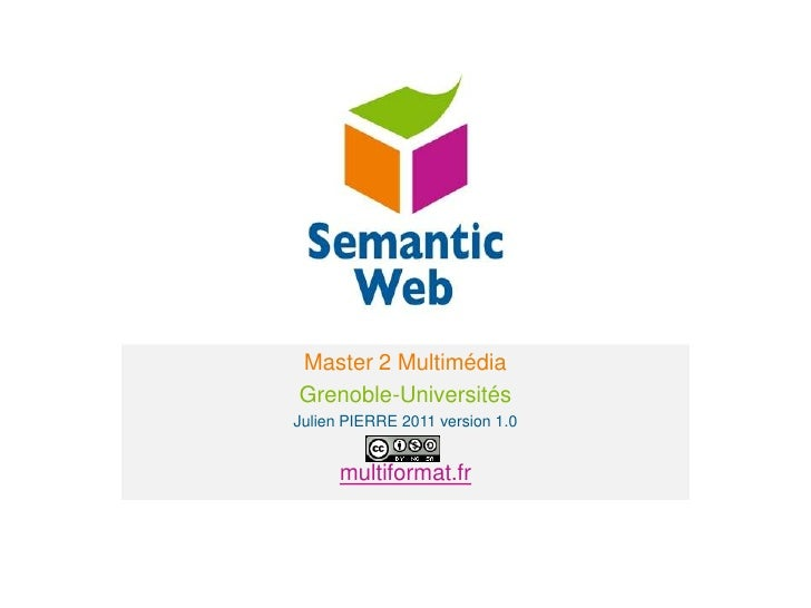 Le web sémantique<br />Master 2 Multimédia<br />Grenoble-Universités<br />Julien PIERRE 2011 version 1.0<br />multiformat....