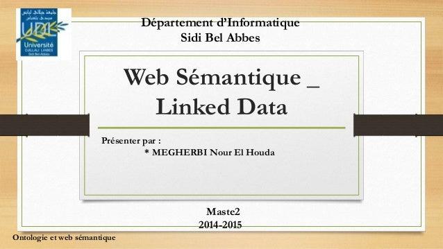 Web Sémantique _ Linked Data Présenter par : * MEGHERBI Nour El Houda Maste2 2014-2015 Ontologie et web sémantique Départe...