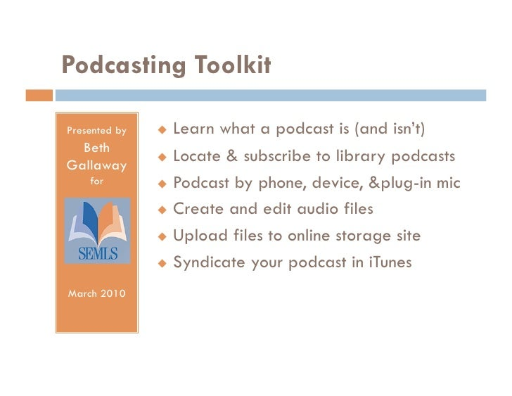 Podcasting Toolkit  Presented by     Learn what a podcast is (and isn't)   Beth                  Locate & subscribe to l...