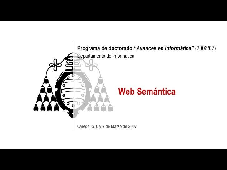 """Programa de doctorado  """"Avances en informática""""  (2006/07) Departamento de Informática Web Semántica Oviedo, 5, 6 y 7 de M..."""