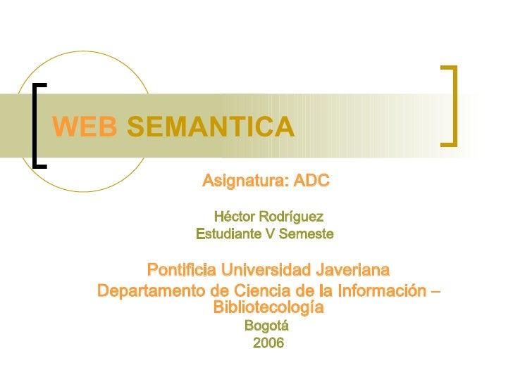 WEB  SEMANTICA  Asignatura: ADC  Héctor Rodríguez Estudiante V Semeste  Pontificia Universidad Javeriana Departamento de C...