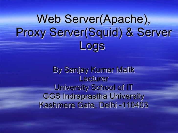 Web Server(Apache), Proxy Server(Squid) & Server Logs   By Sanjay Kumar Malik Lecturer University School of IT GGS Indrapr...