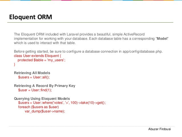 Eloquent ORM The Eloquent ORM included with Laravel provides a beautiful, simple ActiveRecord implementation for working w...