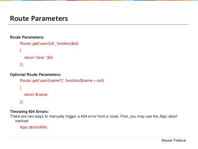 Route Parameters Route Parameters: Route::get('user/{id}', function($id) { return 'User '.$id; }); Optional Route Paramete...