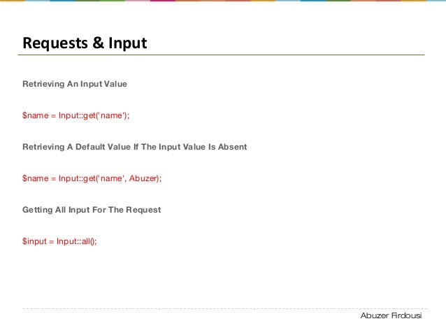 Abuzer Firdousi Requests & Input Retrieving An Input Value $name = Input::get('name'); Retrieving A Default Value If The I...